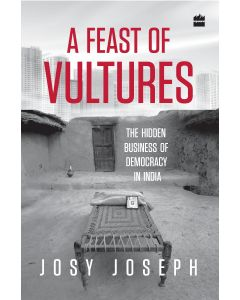 A Feast of Vultures- The Hidden Business of Democracy in India